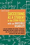Succeeding as a Student in the STEM Fields with an Invisible Disability: A College Handbook for Science, Technology, Engineering, and Math Students ... or Learning Difficulties and their Families