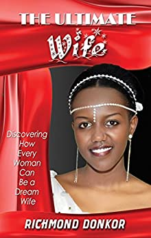 The Ultimate Wife: Discovering How Every Woman Can Be a Dream Wife by [Donkor,Richmond]