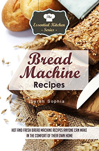 Bread Machine Recipes: Hot and Fresh Bread Machine Recipes Anyone Can Make in the Comfort of Their Own Home (The Essential Kitchen Series Book 82) by Sarah Sophia