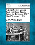 A Selection of Cases from the State Trials, Trials for Treason, 1327-1660 Volume 1 Of 3, J. W. Willis-Bund, 1275538592