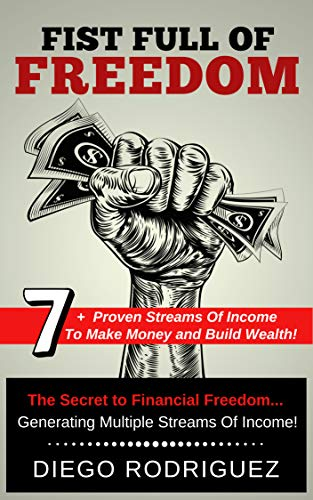 FIST FULL OF FREEDOM: 7+ Proven Streams Of Income To Make Money And Build Wealth Now! by [Rodriguez, Diego]