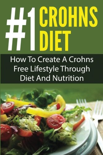 The #1 Crohns Diet: How To Create A Crohn's Free Diet Lifestyle Through Diet And Nutrition