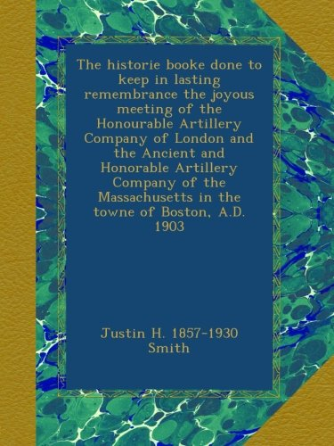 Read Online The historie booke done to keep in lasting remembrance the joyous meeting of the Honourable Artillery Company of London and the Ancient and Honorable ... in the towne of Boston, A.D. 1903 ebook