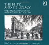 The Blitz and Its Legacy: Wartime Destruction to Post-War Reconstruction, PETER LARKHAM, 1409436985