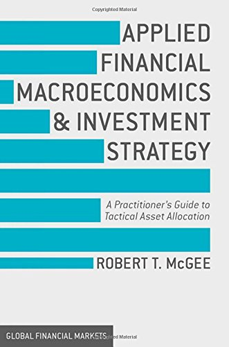 Applied Financial Macroeconomics And Investment Strategy  A Practitioner S Guide To Tactical Asset Allocation  Global Financial Markets