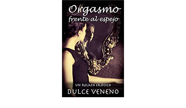 Orgasmo frente al espejo: Un Relato Erotico (Spanish Edition) - Kindle edition by Dulce Veneno. Literature & Fiction Kindle eBooks @ Amazon.com.