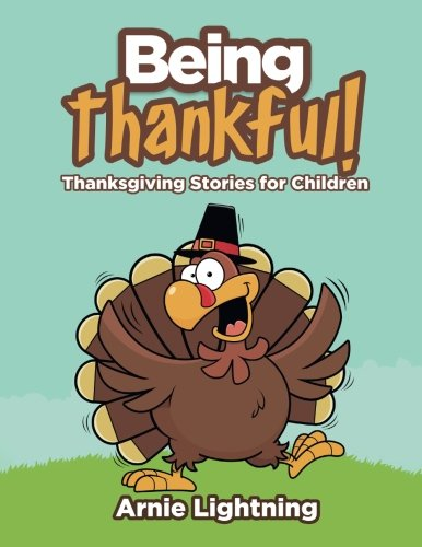 Being Thankful: Thanksgiving Stories for Children (Thanksgiving Books for Kids) (Volume 1)