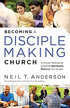 Becoming a Disciple-Making Church: A Proven Method for Growing Spiritually Mature Christians by [Anderson, Neil T.]