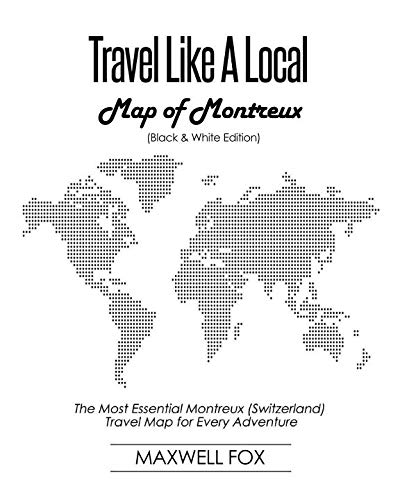 Travel Like a Local - Map of Montreux (Switzerland) (Black and White Edition): The Most Essential Montreux (Switzerland) Travel Map for Every Adventure