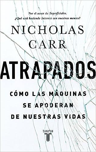 Atrapados: Cómo las máquinas se apoderan de nuestras vidas: Amazon.es: Nicholas Carr: Libros