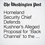 Homeland Security Chief Defends Kushner's Alleged Proposal for 'Back Channel' to the Russians as 'a Good Thing'   Abby Phillip