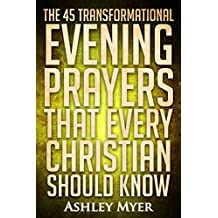 PRAYERS: THE 45 TRANSFORMATIONAL EVENING PRAYERS: Every Christian Will Find Solace and Wisdom in These Essential Evening Prayers (Inspirational Christianity Self Help Life Application)