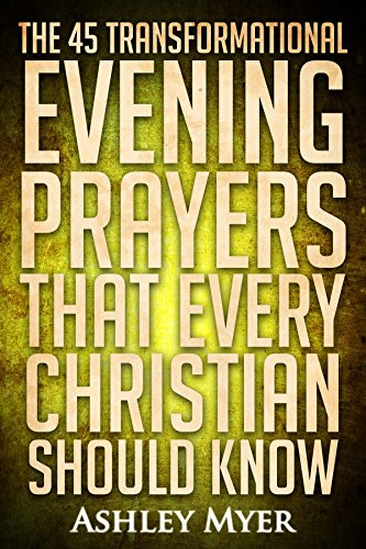 PRAYERS: THE 45 TRANSFORMATIONAL EVENING PRAYERS: Every Christian Will Find Solace and Wisdom in These Essential Evening Prayers (Inspirational Christianity Self Help Life Application) (Life Personal Prayer)