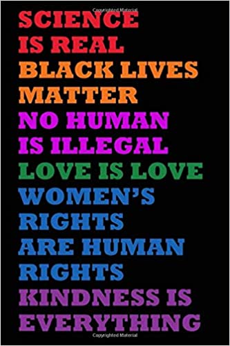 Science Is Real Black Lives Matter No Human Is Illegal Love Is Love Women S Right Are Human Rights Kindness Is Everything Distressed Science Is Real For Journaling And Writing 6x9 150