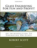 Glass Engraving for Fun and Profit!, Robert Scott, 149438521X