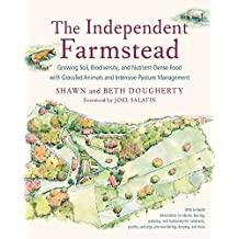 The Independent Farmstead: Growing Soil, Biodiversity, and Nutrient-Dense Food with Grassfed Animals and Intensive Pasture Management