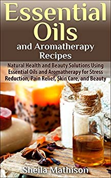 Essential Oils and Aromatherapy Recipes: Natural Health and Beauty Solutions Using Essential Oils and Aromatherapy for Stress Reduction, Pain Relief, Skin ... and Beauty (Essential Oils Guides Book 2) by [Mathison, Sheila]