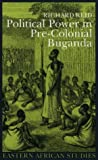 Political Power in Pre-colonial Buganda: Economy, Society and Warfare in the 19th Century (0) (Eastern African Studies)