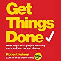 Get Things Done: What Stops Smart People Achieving More and How You Can Change Audiobook by Robert Kelsey Narrated by Roger May