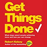 Get Things Done: What Stops Smart People Achieving More and How You Can Change | Robert Kelsey