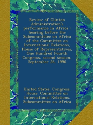 Review of Clinton Administration's performance in Africa : hearing before the Subcommittee on Africa of the Committee on International Relations, ... Congress, second session, September 26, 1996 pdf