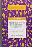 Religious Ethics in the Market Economy: A New Approach to Business and Morality (Humanism in Business Series)