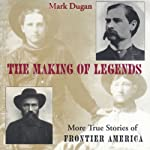 The Making of Legends: More True Stories of Frontier America | Mark Dugan