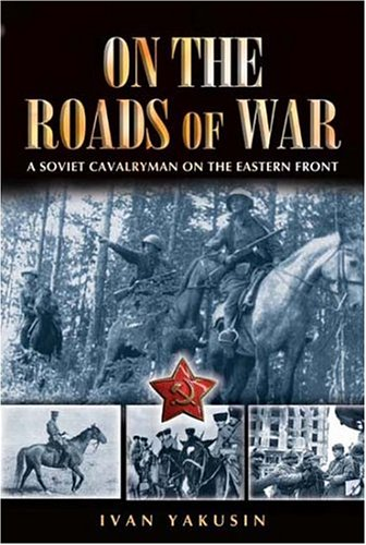 On the Roads of War: A Soviet Cavalryman on the Eastern Front (Soviet Army Wwii)