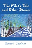 The Pilot's Tale and Other Stories, Robert Steiner, 0595244181