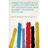 Under the Allied Flags: A Boy's Adventures in the International War Against the Boxers and China