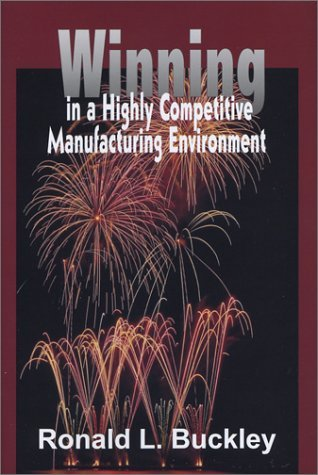 Winning in a Highly Competitive Manufacturing Environment by Ronald L. Buckley (2003-03-03) PDF
