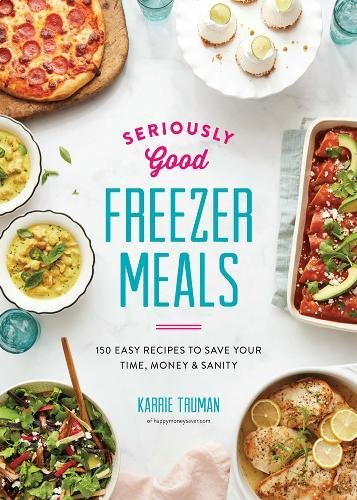 Seriously Good Freezer Meals: 150 Easy Recipes to Save Your Time, Money and Sanity (Best Make Ahead Freezer Meals)