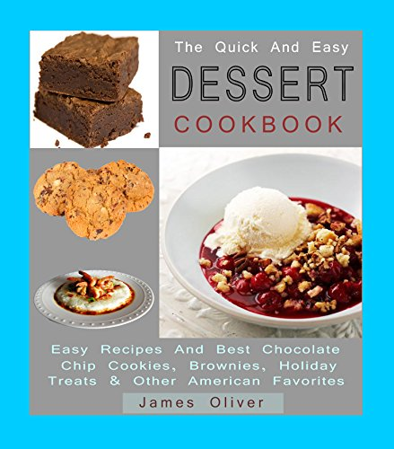 The Quick And Easy Dessert Cookbook: Easy Recipes And Best Chocolate Chip Cookies, Brownies, Holiday Treats and Other American Favorites by James Oliver