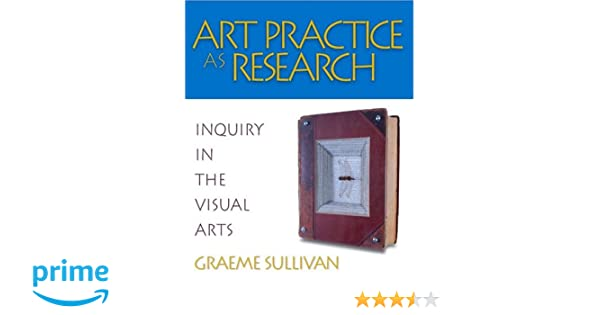 Amazon art practice as research inquiry in the visual arts amazon art practice as research inquiry in the visual arts 9781412905367 graeme sullivan books fandeluxe Gallery