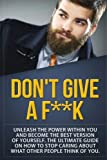 img - for Don't Give a F--k: Unleash the Power Within You and Become the Best Version of Yourself The Ultimate Guide on How to Stop Caring About What Other People Think of You (Self Help Motivation) (Volume 1) book / textbook / text book
