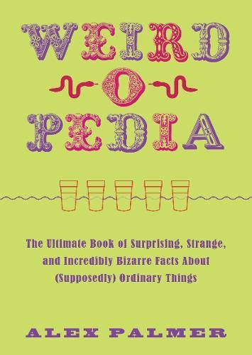 Uncanny-o-Pedia: The Ultimate Book of Surprising, Strange, and Incredibly Bizarre Facts about (Supposedly) Ordinary Things