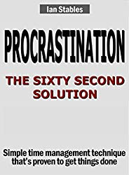 PROCRASTINATION: THE SIXTY SECOND SOLUTION: Simple time management technique that's proven to get things done (Business Books Book 3)