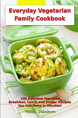 Everyday Vegetarian Family Cookbook: 100 Delicious Meatless Breakfast, Lunch and Dinner Recipes You Can Make in Minutes!: Healthy Weight Loss Diets (Vegetarian Living and Cooking)