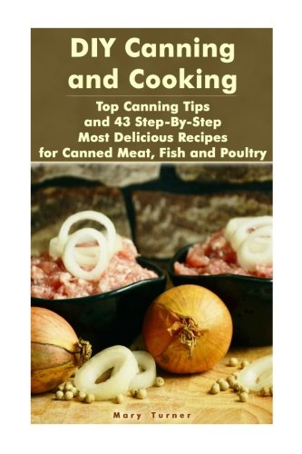 Canned Foods Recipes - DIY Canning and Cooking: Top Canning Tips and 43 Step-By-Step Most Delicious Recipes for Canned Meat, Fish and Poultry: (Home Canning, Canned Food, Recipes for Canned Food) (Canning,  Cooking)