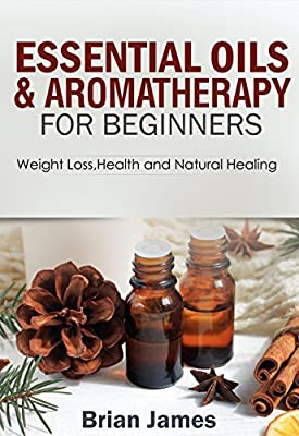 Essential Oils:Essential Oils and Aromatherapy for Beginners (Weight Loss,Health and Natural Healing,Recipes and Remedies)