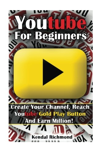 Youtube For Beginners: Create Your Channel, Reach Youtube Gold Play Button And Earn Million! (You Tube Play)