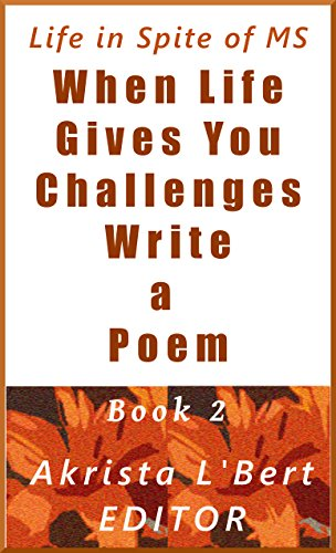 When Life Gives You Challenges Write a Poem Book 2: Poems by MSers for MSers and the People Who Love Them (The Life in Spite of MS Poetry Anthology Series)