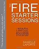 The Fire Starter Sessions: A Soulful + Practical Guide to Creating Success on Your Own Terms offers