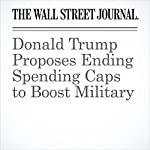 Donald Trump Proposes Ending Spending Caps to Boost Military | Michael C. Bender,Colleen McCain Nelson