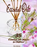 Essential Oil Blend Recipes Essential Oils: 35 Essential Oils Blends Every Beginner Should Try: (Essential Oils, Diffuser Recipes and Blends, Aromatherapy)