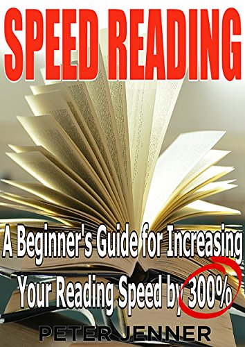 (Speed Reading: A Beginner's Guide for Increasing Your Reading Speed by 300 %)