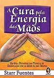 A Cura Pela Energia das Mãos. Um Guia Definitivo das Técnicas de Energização com as Mãos de Uma Mestra