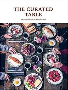 The Curated Table Recipes And Styling For The Perfect Meal Sandu