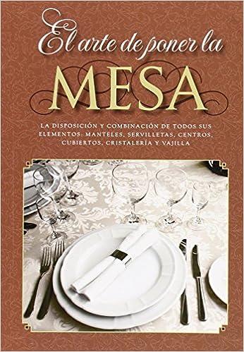 El arte de poner la mesa: La disposición y combinación de todos sus elementos: manteles, servilletas, centros, cubiertos, cristalería y vajilla: Amazon.es: ...