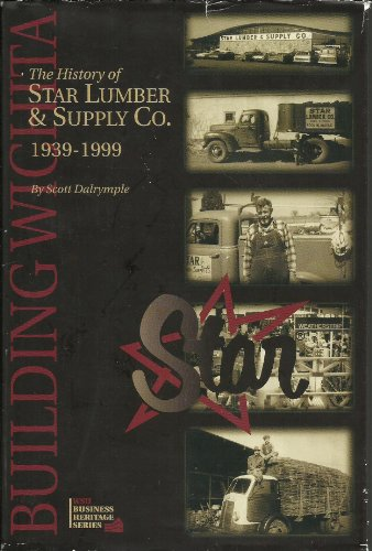 Building Wichita: The history of Star Lumber & Supply Co., 1939-1999 (WSU business heritage series)